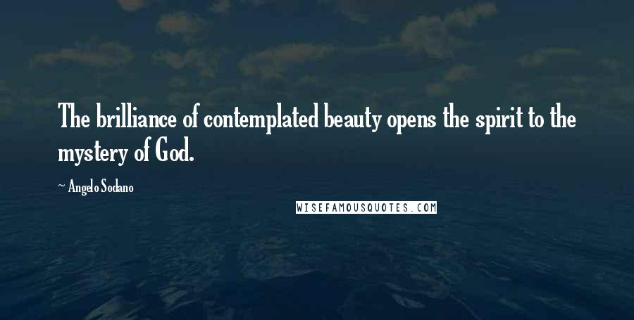Angelo Sodano quotes: The brilliance of contemplated beauty opens the spirit to the mystery of God.