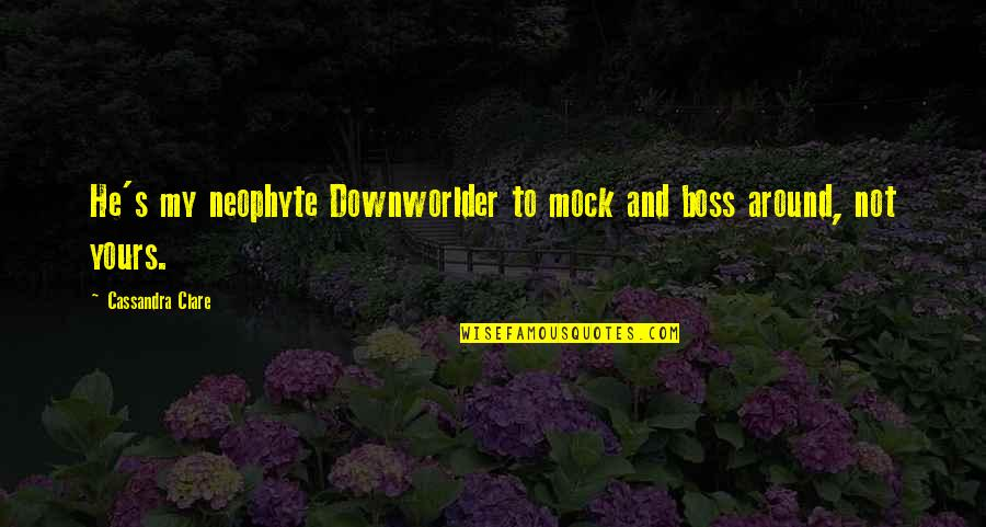 Angels Around You Quotes By Cassandra Clare: He's my neophyte Downworlder to mock and boss