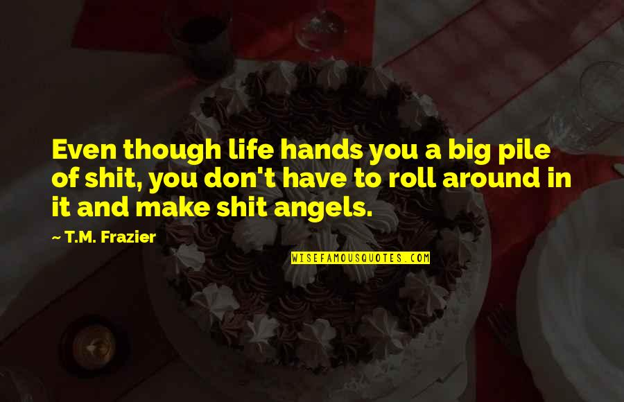 Angels Around You Quotes By T.M. Frazier: Even though life hands you a big pile