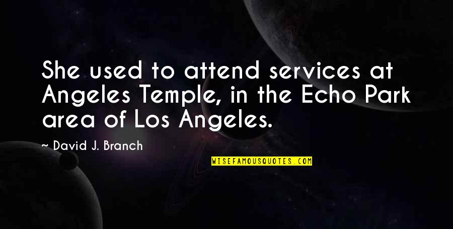 Angels Friendship Quotes By David J. Branch: She used to attend services at Angeles Temple,