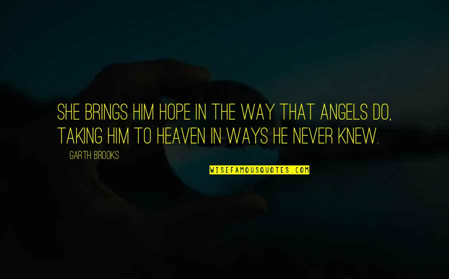 Angels Friendship Quotes By Garth Brooks: She brings him hope in the way that