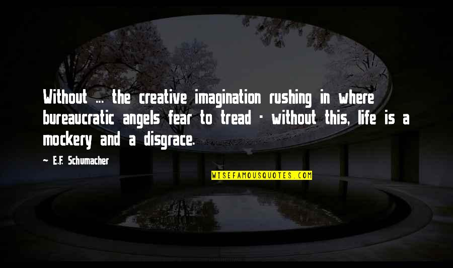 Angels In My Life Quotes By E.F. Schumacher: Without ... the creative imagination rushing in where