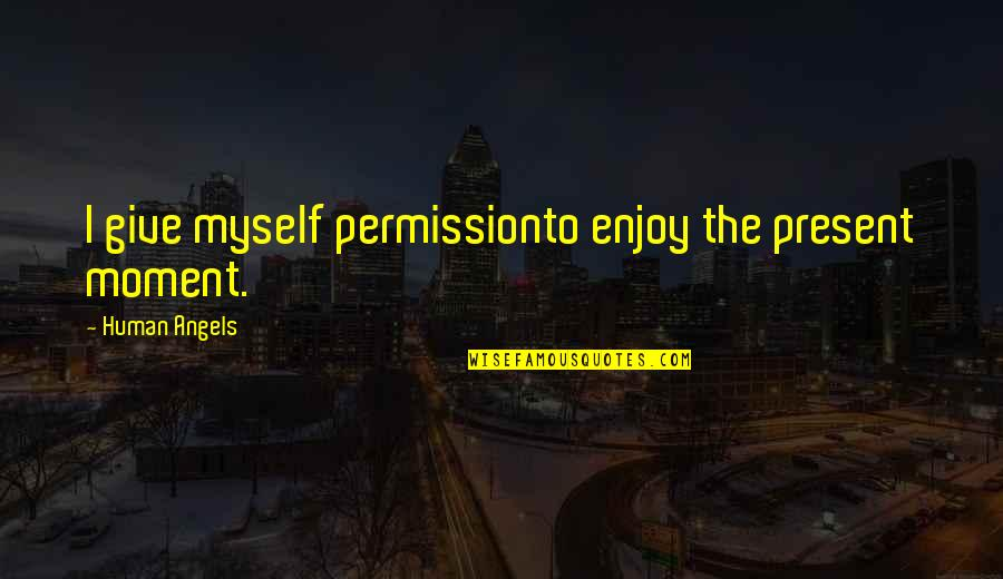Angels In My Life Quotes By Human Angels: I give myself permissionto enjoy the present moment.