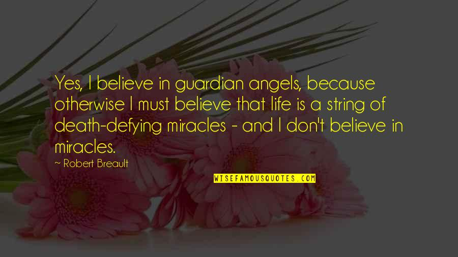 Angels In My Life Quotes By Robert Breault: Yes, I believe in guardian angels, because otherwise