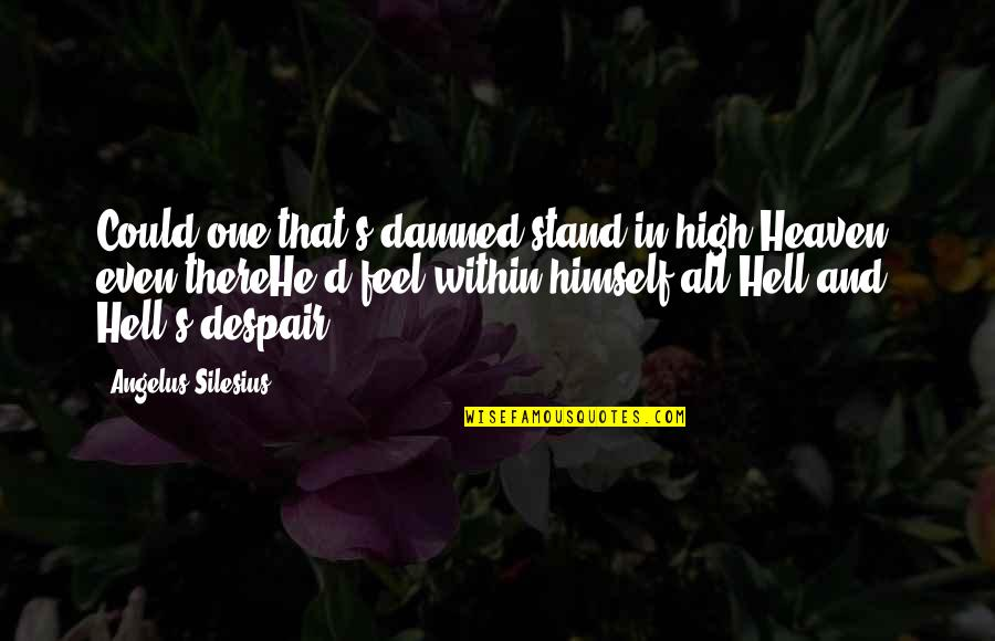 Angelus Quotes By Angelus Silesius: Could one that's damned stand in high Heaven,