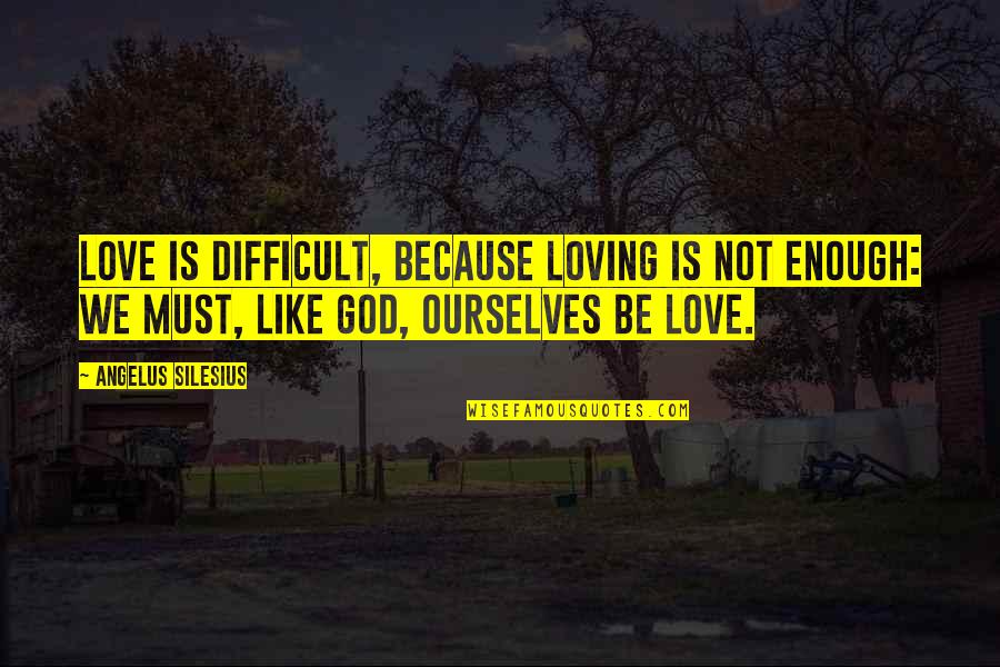 Angelus Quotes By Angelus Silesius: Love is difficult, because loving is not enough: