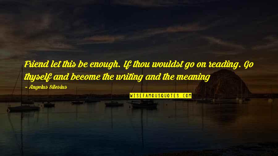 Angelus Quotes By Angelus Silesius: Friend let this be enough. If thou wouldst