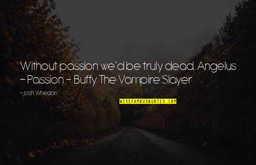 Angelus Quotes By Josh Whedon: Without passion we'd be truly dead. Angelus -