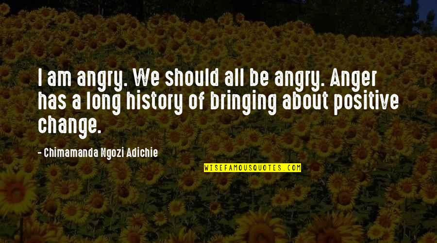 Anger And Change Quotes By Chimamanda Ngozi Adichie: I am angry. We should all be angry.