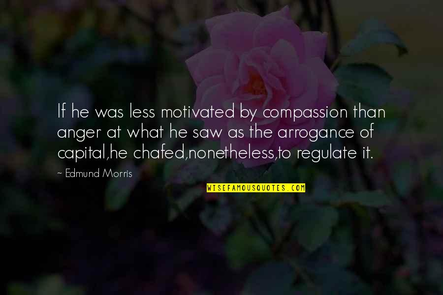 Anger And Change Quotes By Edmund Morris: If he was less motivated by compassion than