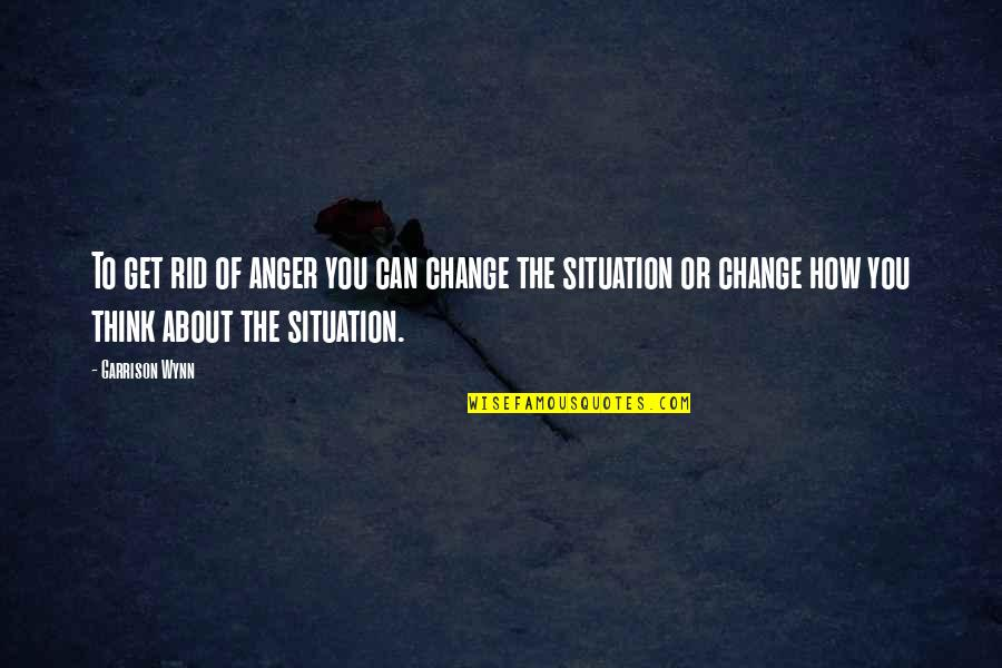 Anger And Change Quotes By Garrison Wynn: To get rid of anger you can change