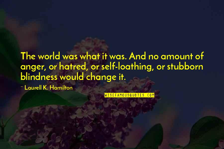 Anger And Change Quotes By Laurell K. Hamilton: The world was what it was. And no