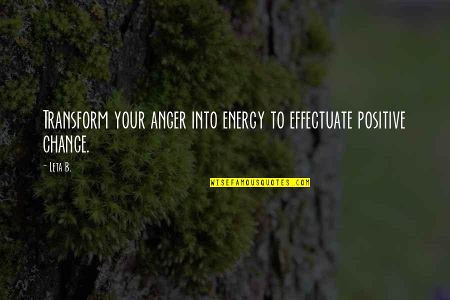 Anger And Change Quotes By Leta B.: Transform your anger into energy to effectuate positive