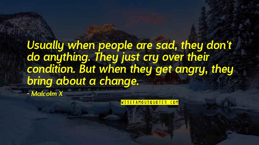 Anger And Change Quotes By Malcolm X: Usually when people are sad, they don't do