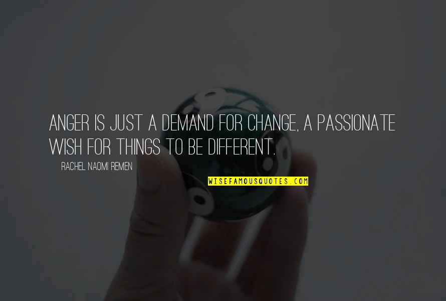 Anger And Change Quotes By Rachel Naomi Remen: Anger is just a demand for change, a