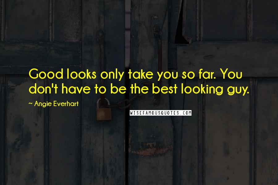 Angie Everhart quotes: Good looks only take you so far. You don't have to be the best looking guy.