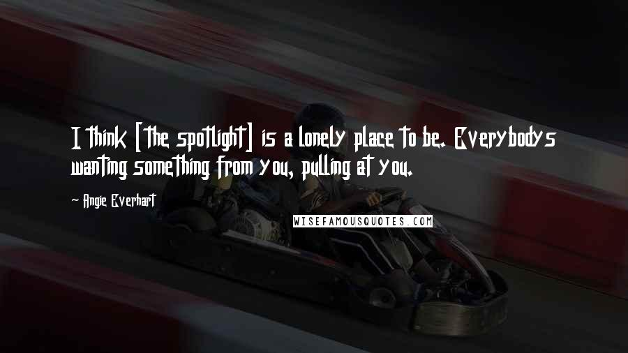 Angie Everhart quotes: I think [the spotlight] is a lonely place to be. Everybodys wanting something from you, pulling at you.