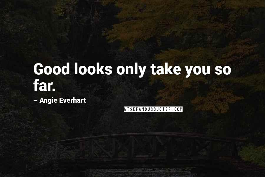Angie Everhart quotes: Good looks only take you so far.