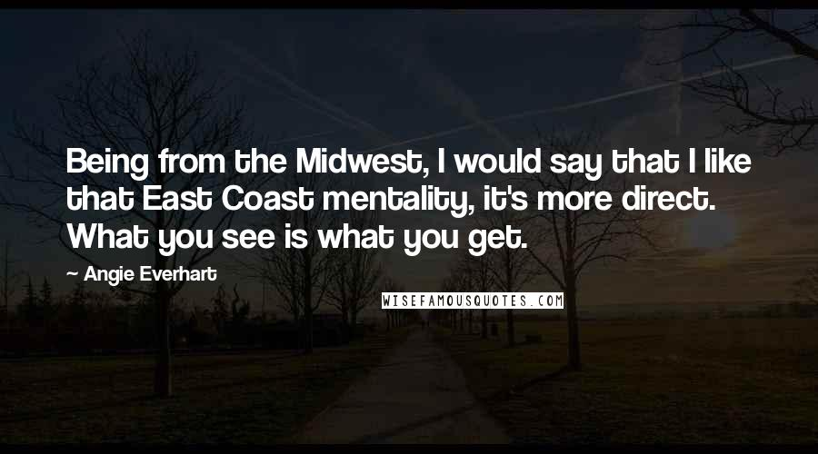Angie Everhart quotes: Being from the Midwest, I would say that I like that East Coast mentality, it's more direct. What you see is what you get.