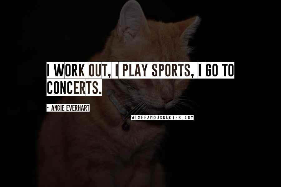 Angie Everhart quotes: I work out, I play sports, I go to concerts.