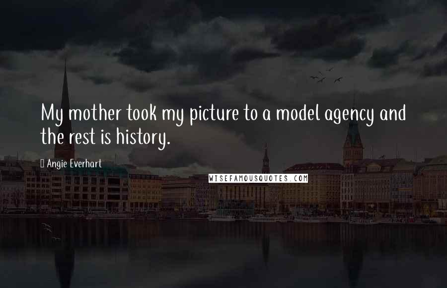 Angie Everhart quotes: My mother took my picture to a model agency and the rest is history.