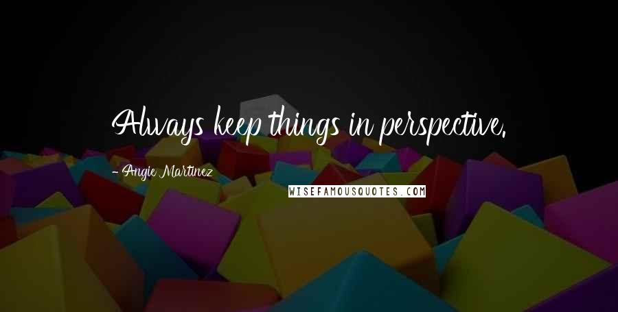 Angie Martinez quotes: Always keep things in perspective.