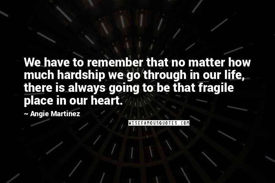 Angie Martinez quotes: We have to remember that no matter how much hardship we go through in our life, there is always going to be that fragile place in our heart.