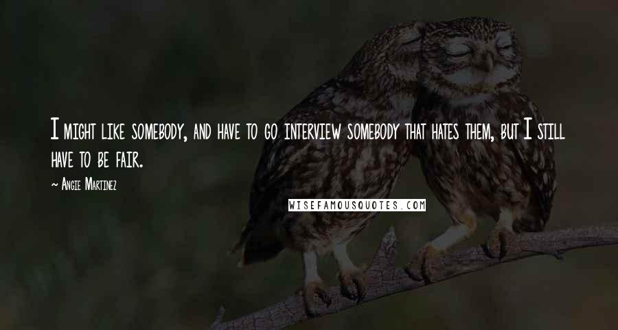 Angie Martinez quotes: I might like somebody, and have to go interview somebody that hates them, but I still have to be fair.