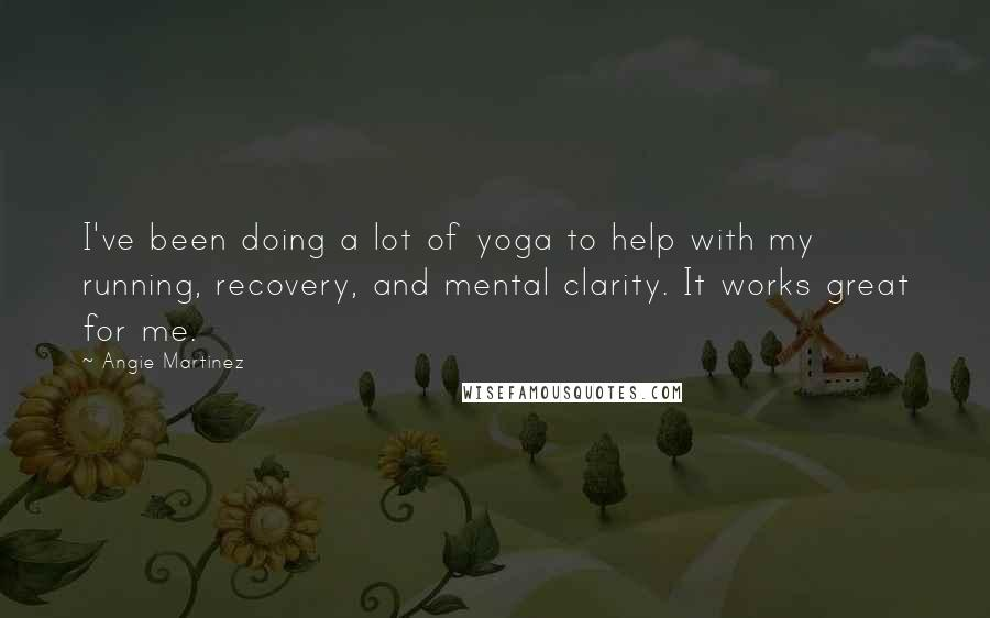Angie Martinez quotes: I've been doing a lot of yoga to help with my running, recovery, and mental clarity. It works great for me.