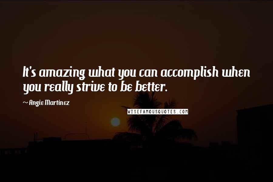 Angie Martinez quotes: It's amazing what you can accomplish when you really strive to be better.