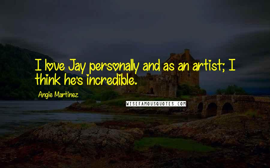 Angie Martinez quotes: I love Jay personally and as an artist; I think he's incredible.