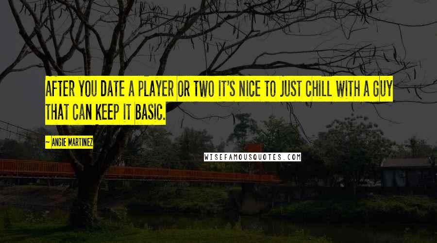 Angie Martinez quotes: After you date a player or two it's nice to just chill with a guy that can keep it basic.
