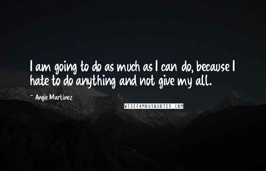 Angie Martinez quotes: I am going to do as much as I can do, because I hate to do anything and not give my all.