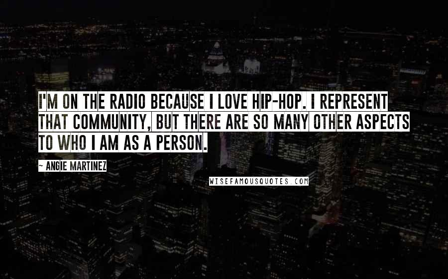 Angie Martinez quotes: I'm on the radio because I love hip-hop. I represent that community, but there are so many other aspects to who I am as a person.