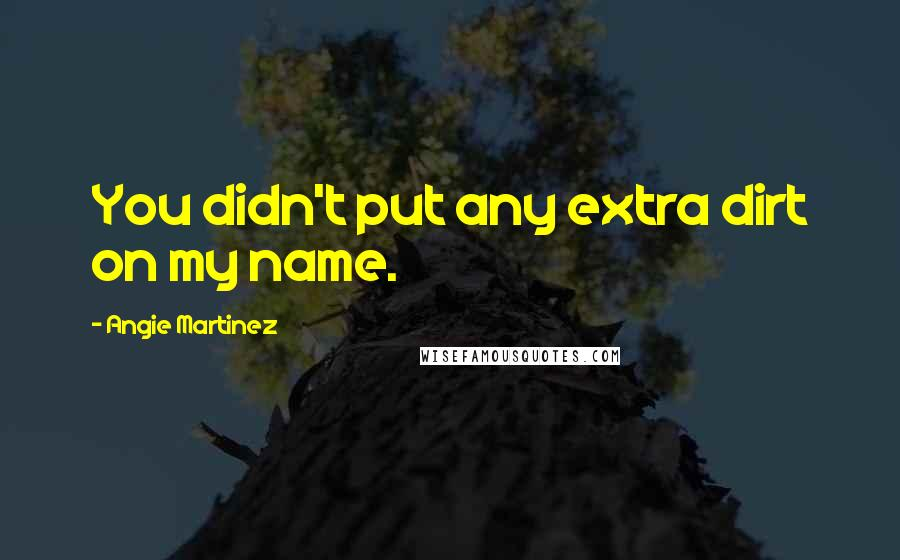Angie Martinez quotes: You didn't put any extra dirt on my name.