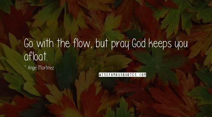 Angie Martinez quotes: Go with the flow, but pray God keeps you afloat.