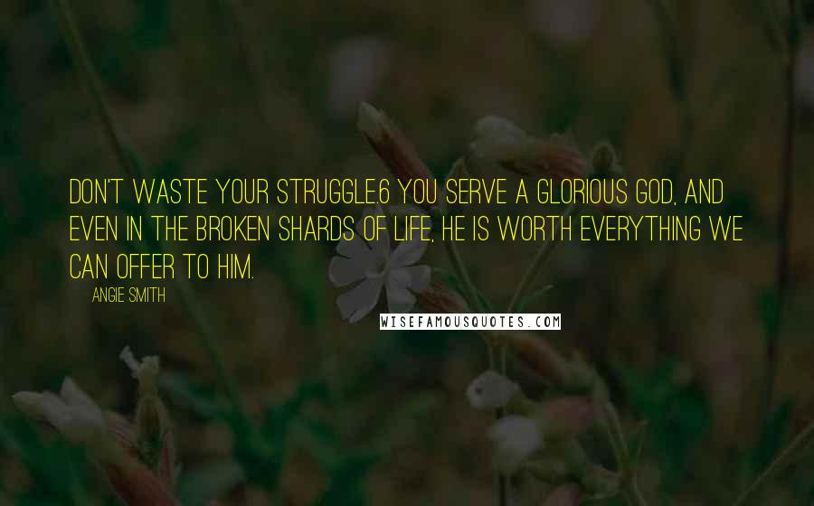 Angie Smith quotes: Don't waste your struggle.6 You serve a glorious God, and even in the broken shards of life, He is worth everything we can offer to Him.