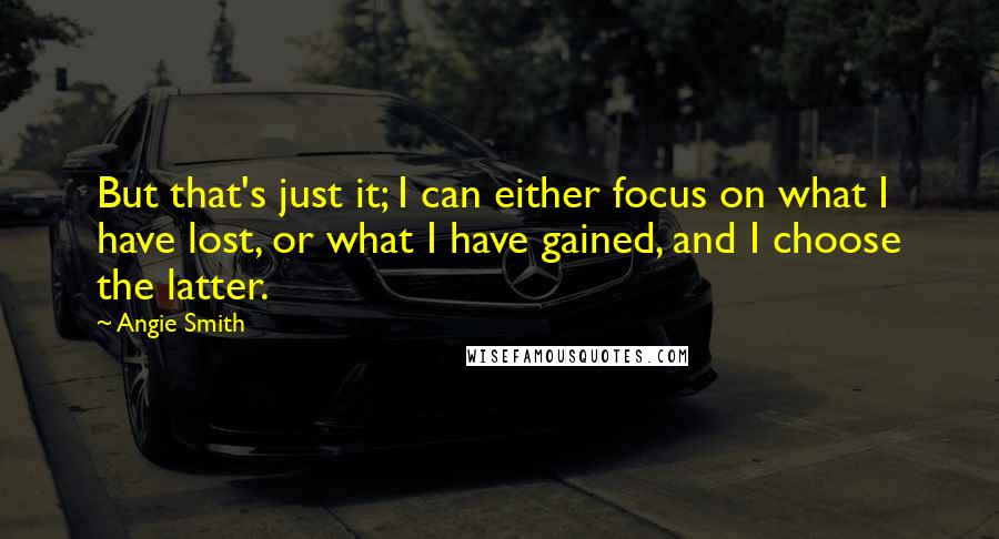 Angie Smith quotes: But that's just it; I can either focus on what I have lost, or what I have gained, and I choose the latter.