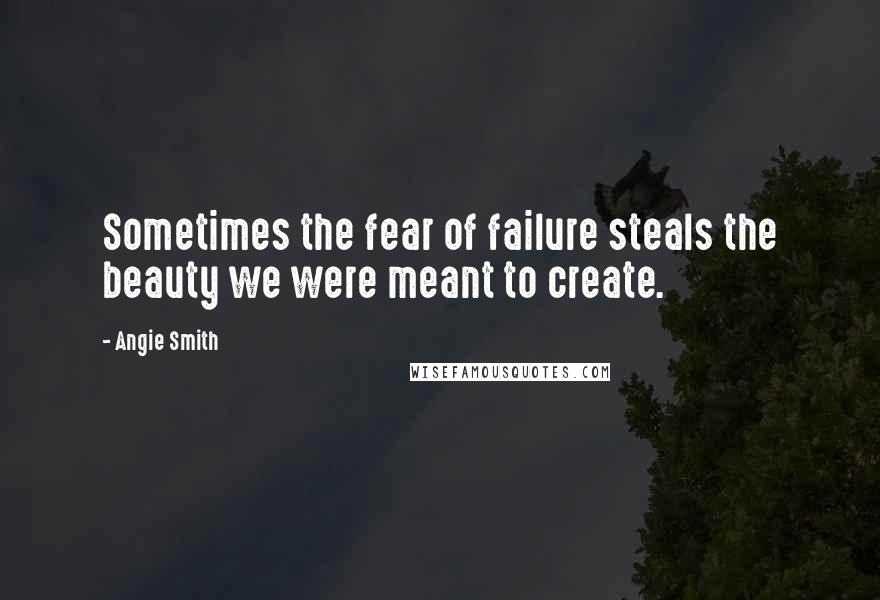 Angie Smith quotes: Sometimes the fear of failure steals the beauty we were meant to create.