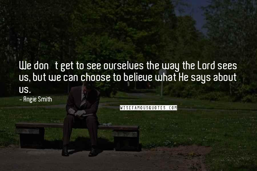 Angie Smith quotes: We don't get to see ourselves the way the Lord sees us, but we can choose to believe what He says about us.