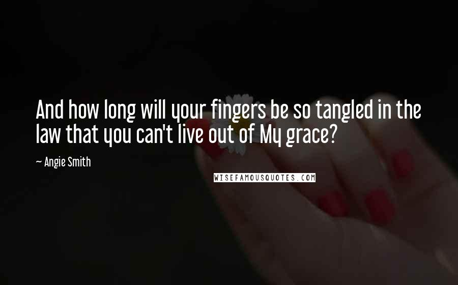Angie Smith quotes: And how long will your fingers be so tangled in the law that you can't live out of My grace?