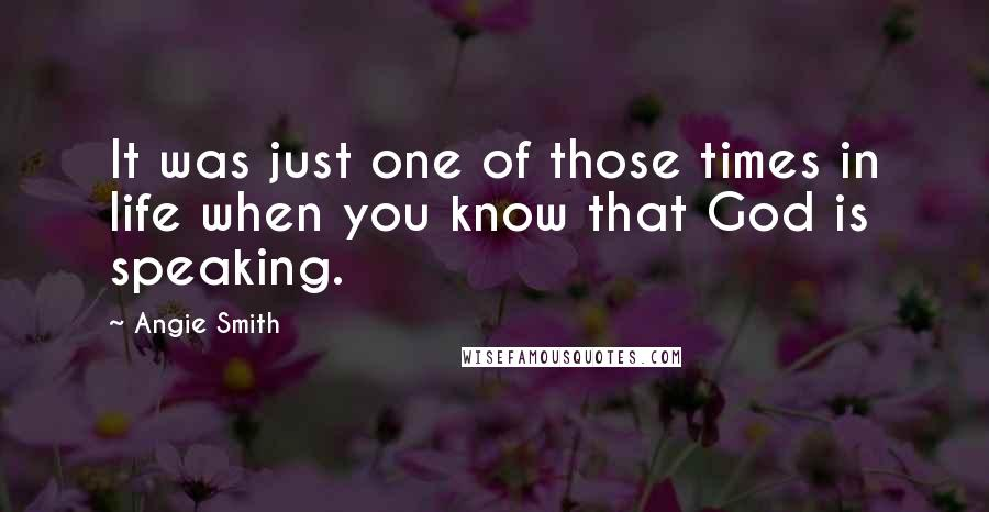 Angie Smith quotes: It was just one of those times in life when you know that God is speaking.