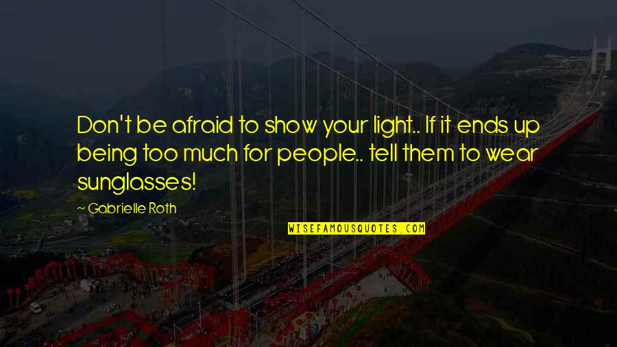 Angre Quotes By Gabrielle Roth: Don't be afraid to show your light.. If