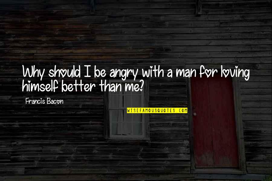Angry But Loving Quotes By Francis Bacon: Why should I be angry with a man
