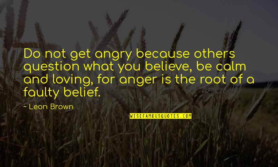 Angry But Loving Quotes By Leon Brown: Do not get angry because others question what
