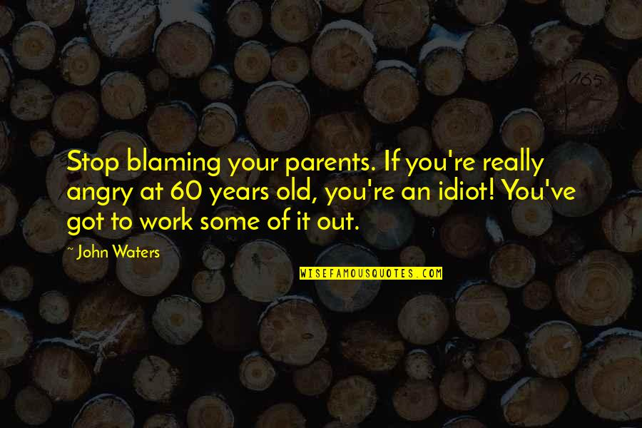 Angry Parents Quotes By John Waters: Stop blaming your parents. If you're really angry