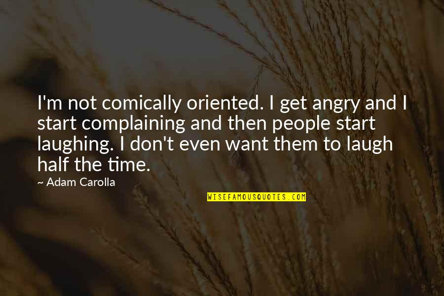 Angry People Quotes By Adam Carolla: I'm not comically oriented. I get angry and