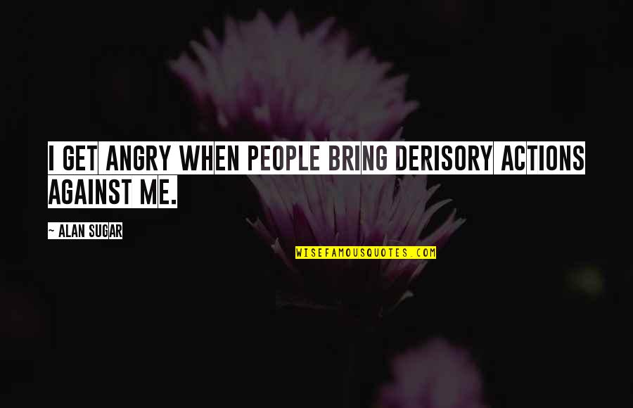 Angry People Quotes By Alan Sugar: I get angry when people bring derisory actions