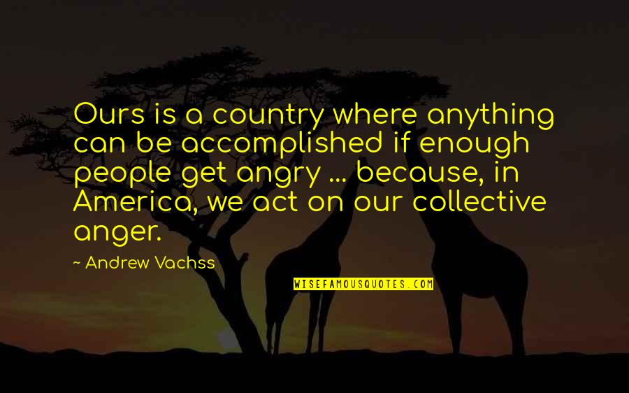 Angry People Quotes By Andrew Vachss: Ours is a country where anything can be
