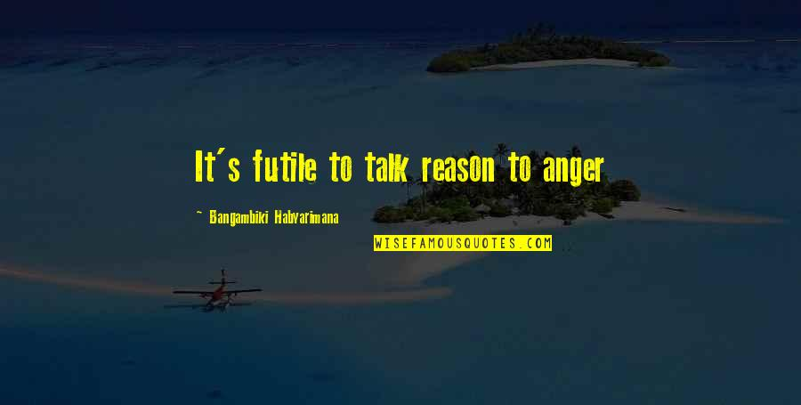 Angry People Quotes By Bangambiki Habyarimana: It's futile to talk reason to anger